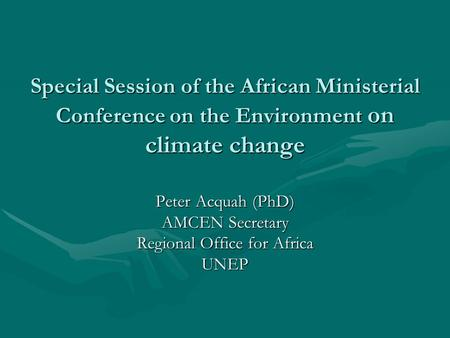 Special Session of the African Ministerial Conference on the Environment on climate change Peter Acquah (PhD) AMCEN Secretary Regional Office for Africa.