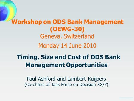 Workshop on ODS Bank Management (OEWG-30) Geneva, Switzerland Monday 14 June 2010 Timing, Size and Cost of ODS Bank Management Opportunities Paul Ashford.