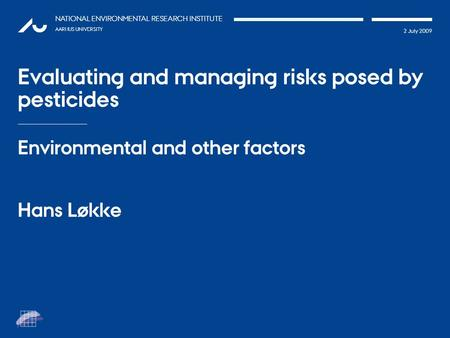 TATIONpRÆSEN 2 July 2009 NATIONAL ENVIRONMENTAL RESEARCH INSTITUTE AARHUS UNIVERSITY Evaluating and managing risks posed by pesticides Environmental and.