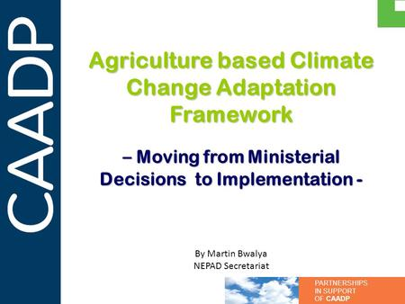 PARTNERSHIPS IN SUPPORT OF CAADP Agriculture based Climate Change Adaptation Framework – Moving from Ministerial Decisions to Implementation - By Martin.