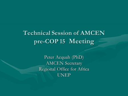 Technical Session of AMCEN pre-COP 15 Meeting Peter Acquah (PhD) AMCEN Secretary Regional Office for Africa UNEP.