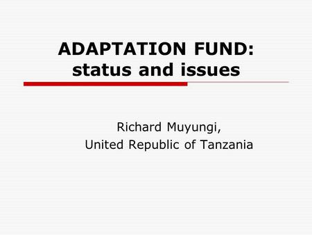 ADAPTATION FUND: status and issues Richard Muyungi, United Republic of Tanzania.