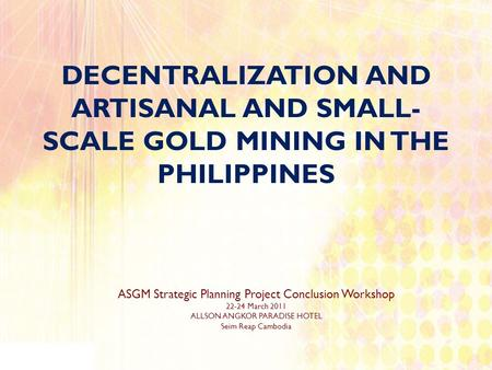 DECENTRALIZATION AND ARTISANAL AND SMALL- SCALE GOLD MINING IN THE PHILIPPINES ASGM Strategic Planning Project Conclusion Workshop 22-24 March 2011 ALLSON.