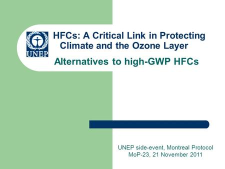 HFCs: A Critical Link in Protecting Climate and the Ozone Layer Alternatives to high-GWP HFCs UNEP side-event, Montreal Protocol MoP-23, 21 November 2011.