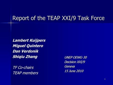 1 Report of the TEAP XXI/9 Task Force Lambert Kuijpers Miguel Quintero Dan Verdonik Shiqiu Zhang TF Co-chairs TEAP members UNEP OEWG-30 Decision XXI/9.