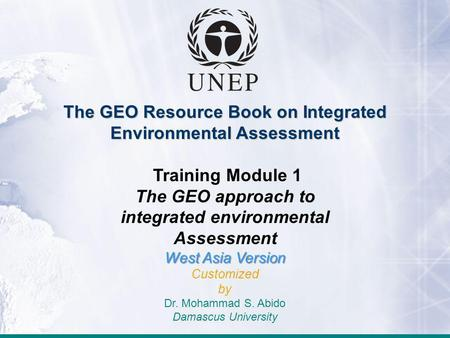 The GEO Resource Book on Integrated Environmental Assessment Training Module 1 The GEO approach to integrated environmental Assessment West Asia Version.