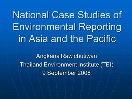 National Case Studies of Environmental Reporting in Asia and the Pacific Angkana Rawichutiwan Thailand Environment Institute (TEI) 9 September 2008.