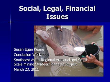 Social, Legal, Financial Issues Susan Egan Keane Conclusion Workshop Southeast Asian Regional Artisanal and Small Scale Mining Strategic Planning Project.