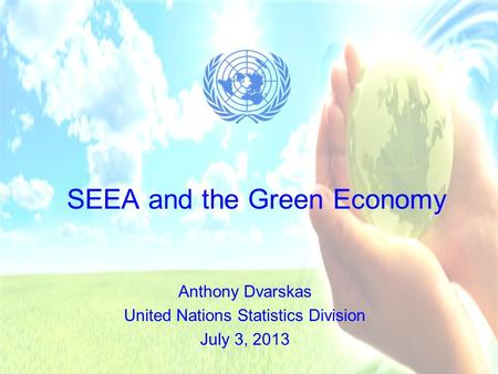 SEEA and the Green Economy Anthony Dvarskas United Nations Statistics Division July 3, 2013.