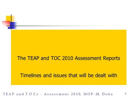 T E A P a n d T O C s - A s s e s s m e n t 2 0 1 0, M O P - 20, D o h a 1 The TEAP and TOC 2010 Assessment Reports Timelines and issues that will be dealt.