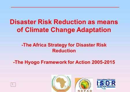 1 Disaster Risk Reduction as means of Climate Change Adaptation -The Africa Strategy for Disaster Risk Reduction -The Hyogo Framework for Action 2005-2015.