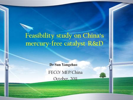 Feasibility study on Chinas mercury-free catalyst R&D FECO/ MEP/China October, 2011 Dr Sun Yangzhao.