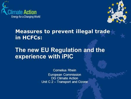 Measures to prevent illegal trade in HCFCs: The new EU Regulation and the experience with iPIC Cornelius Rhein European Commission DG Climate Action Unit.