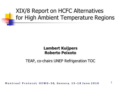M o n t r e a l P r o t o c o l, O E W G - 3 0, G e n e v a, 1 5 - 1 8 J u n e 2 0 1 0 1 XIX/8 Report on HCFC Alternatives for High Ambient Temperature.