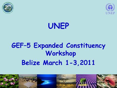 UNEP GEF–5 Expanded Constituency Workshop Belize March 1-3,2011.