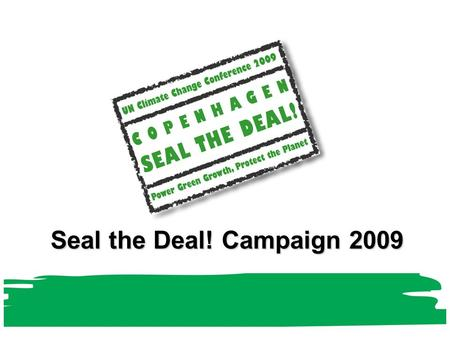 Seal the Deal! Campaign 2009. Seal the Deal! What is it ? Major UN outreach campaign led by UNEP Engaging wide range of partners worldwide Short life.