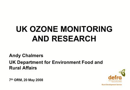 UK OZONE MONITORING AND RESEARCH Andy Chalmers UK Department for Environment Food and Rural Affairs 7 th ORM, 20 May 2008.