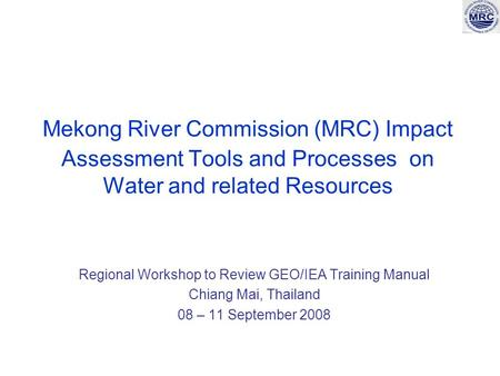 Mekong River Commission (MRC) Impact Assessment Tools and Processes on Water and related Resources Regional Workshop to Review GEO/IEA Training Manual.