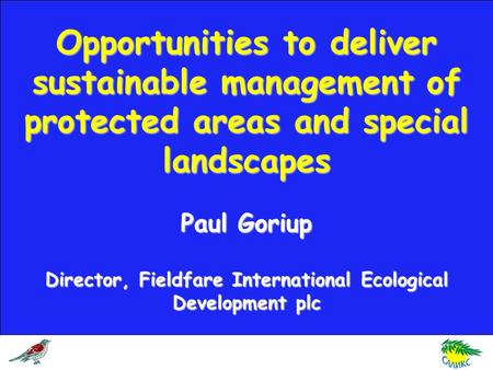 Opportunities to deliver sustainable management of protected areas and special landscapes Paul Goriup Director, Fieldfare International Ecological Development.