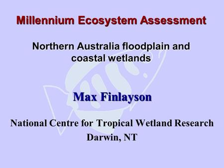 Millennium Ecosystem Assessment Northern Australia floodplain and coastal wetlands Max Finlayson National Centre for Tropical Wetland Research Darwin,