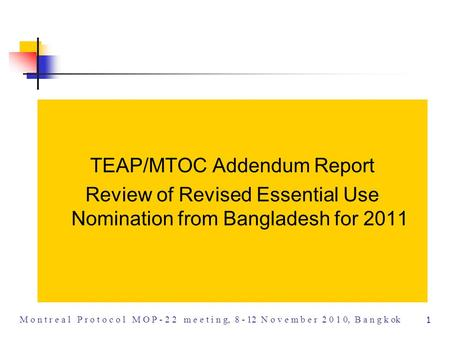 1 M o n t r e a l P r o t o c o l M O P - 2 2 m e e t i n g, 8 - 12 N o v e m b e r 2 0 1 0, B a n g k ok TEAP/MTOC Addendum Report Review of Revised Essential.