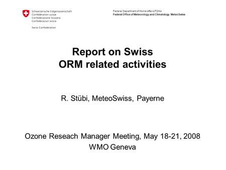 Federal Department of Home Affairs FDHA Federal Office of Meteorology and Climatology MeteoSwiss Report on Swiss ORM related activities Ozone Reseach Manager.