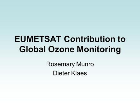 EUMETSAT Contribution to Global Ozone Monitoring Rosemary Munro Dieter Klaes.