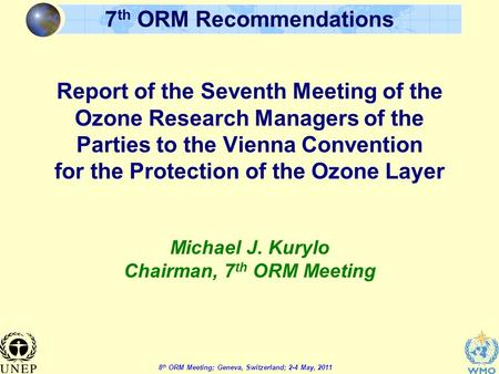 8 th ORM Meeting; Geneva, Switzerland; 2-4 May, 2011 7 th ORM Recommendations Report of the Seventh Meeting of the Ozone Research Managers of the Parties.