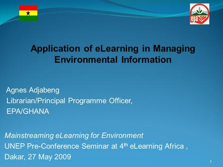 Agnes Adjabeng Librarian/Principal Programme Officer, EPA/GHANA Mainstreaming eLearning for Environment UNEP Pre-Conference Seminar at 4 th eLearning Africa,