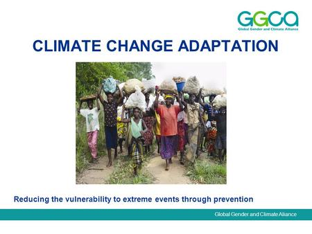 Global Gender and Climate Aliance CLIMATE CHANGE ADAPTATION Reducing the vulnerability to extreme events through prevention.