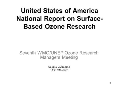 1 United States of America National Report on Surface- Based Ozone Research Seventh WMO/UNEP Ozone Research Managers Meeting Geneva, Switzerland 18-21.