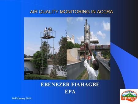 10 February 20141 AIR QUALITY MONITORING IN ACCRA AIR QUALITY MONITORING IN ACCRA EBENEZER FIAHAGBE EPA.