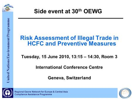 United Nations Environment Programme Regional Ozone Network for Europe & Central Asia Compliance Assistance Programme Side event at 30 th OEWG Risk Assessment.
