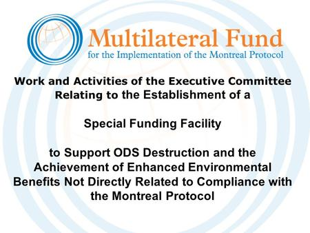 Work and Activities of the Executive Committee Relating to the Establishment of a Special Funding Facility to Support ODS Destruction and the Achievement.