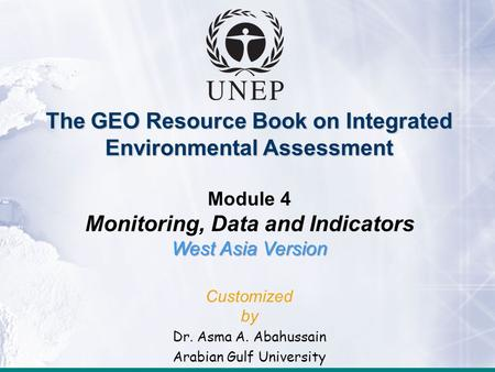 The GEO Resource Book on Integrated Environmental Assessment Module 4 Monitoring, Data and Indicators West Asia Version Customized by Dr. Asma A. Abahussain.