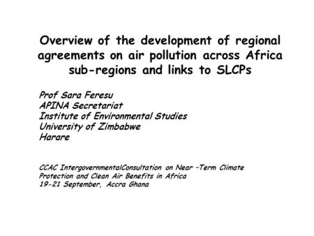 Overview of the development of regional agreements on air pollution across Africa sub-regions and links to SLCPs Prof Sara Feresu APINA Secretariat Institute.