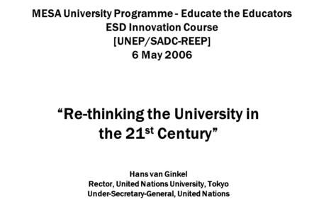 MESA University Programme - Educate the Educators ESD Innovation Course [UNEP/SADC-REEP] 6 May 2006 Re-thinking the University in the 21 st Century Hans.