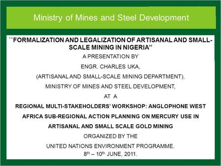 Ministry of Mines and Steel Development ``FORMALIZATION AND LEGALIZATION OF ARTISANAL AND SMALL- SCALE MINING IN NIGERIA A PRESENTATION BY ENGR. CHARLES.