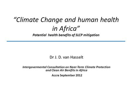 """Climate Change and human health in Africa"" Potential health benefits of SLCP mitigation Dr J. D. van Hasselt Intergovermental Consultation on Near-Term."