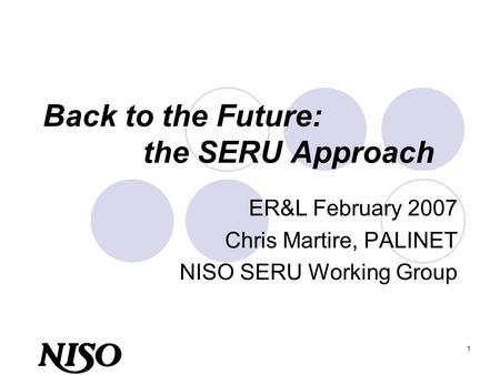 1 Back to the Future: the SERU Approach ER&L February 2007 Chris Martire, PALINET NISO SERU Working Group.
