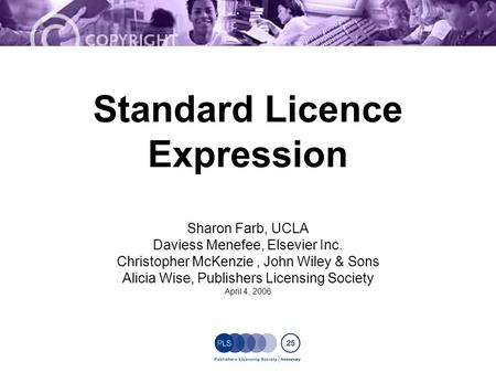 Standard Licence Expression Sharon Farb, UCLA Daviess Menefee, Elsevier Inc. Christopher McKenzie, John Wiley & Sons Alicia Wise, Publishers Licensing.