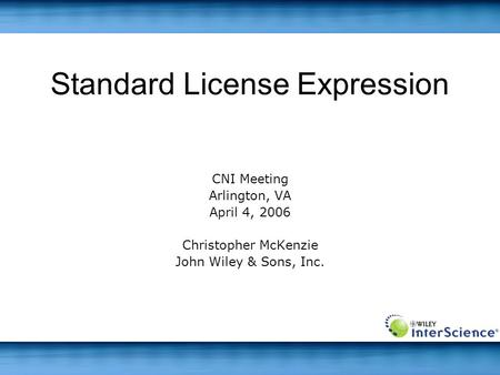 Standard License Expression CNI Meeting Arlington, VA April 4, 2006 Christopher McKenzie John Wiley & Sons, Inc.