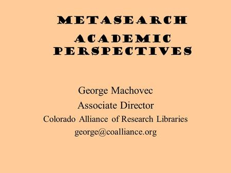 George Machovec Associate Director Colorado Alliance of Research Libraries Metasearch academic perspectives.