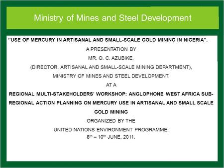 Ministry of Mines and Steel Development USE OF MERCURY IN ARTISANAL AND SMALL-SCALE GOLD MINING IN NIGERIA. A PRESENTATION BY MR. O. C. AZUBIKE, (DIRECTOR,