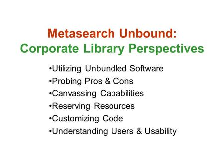 Metasearch Unbound: Corporate Library Perspectives Utilizing Unbundled Software Probing Pros & Cons Canvassing Capabilities Reserving Resources Customizing.