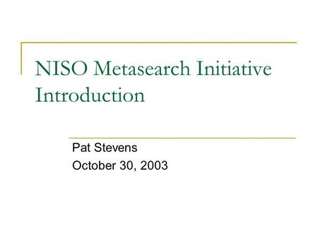 NISO Metasearch Initiative Introduction Pat Stevens October 30, 2003.