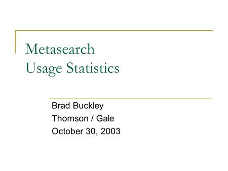 Metasearch Usage Statistics Brad Buckley Thomson / Gale October 30, 2003.