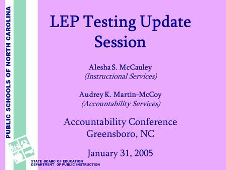 PUBLIC SCHOOLS OF NORTH CAROLINA STATE BOARD OF EDUCATION DEPARTMENT OF PUBLIC INSTRUCTION LEP Testing Update Session Alesha S. McCauley (Instructional.