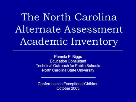 The North Carolina Alternate Assessment Academic Inventory Pamela F. Biggs Education Consultant Technical Outreach for Public Schools North Carolina State.