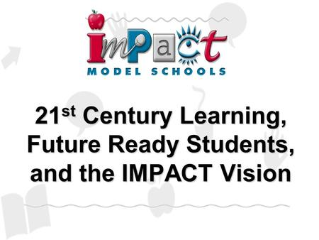 21 st Century Learning, Future Ready Students, and the IMPACT Vision.